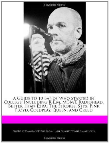 A   Guide to 10 Bands Who Started in College: Including R.E.M, Mgmt, Radiohead, Better Than Ezra, the Strokes, Styx, Pink Floyd, Coldplay, Queen, and
