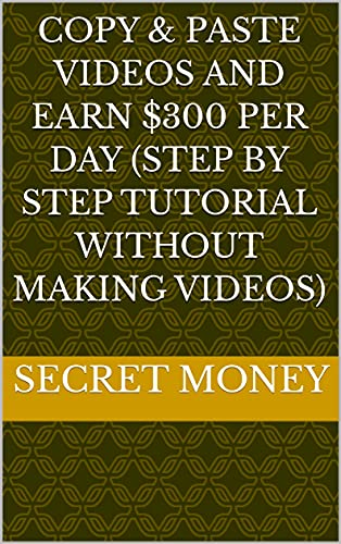 Copy & Paste Videos And Earn $300 Per Day (Step by Step Tutorial Without Making Videos) (English Edition)