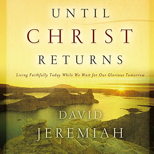 Until Christ Returns: Living Faithfully Today While We Wait for Our Glorious Tomorrow