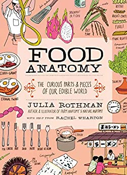 Food Anatomy: The Curious Parts & Pieces of Our Edible World by [Julia Rothman]