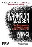 Wahnsinn der Massen: Wie Meinungsmache und Hysterie unsere Gesellschaft vergiften - komplett überarbeitete Ausgabe -