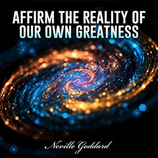 Affirm the Reality of Our Own Greatness                   By:                                                                                                                                 Neville Goddard                               Narrated by:                                                                                                                                 Dave Wright                      Length: 10 mins     19 ratings     Overall 4.6