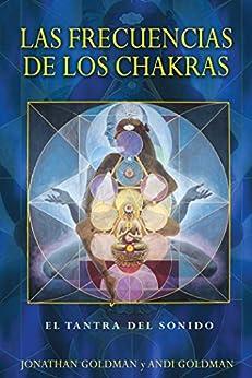 Las frecuencias de los chakras: El tantra del sonido (Spanish Edition) by [Jonathan Goldman, Andi Goldman]