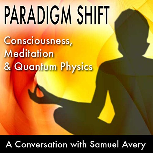 Paradigm Shift: Consciousness, Meditation and Quantum Physics audiobook cover art