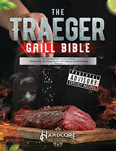 The Traeger Grill Bible : The Total Wood Pellet Smoker Hardcore Cookbook with Juicy Recipes to Turn Every Beginner into The Complete Pitmaster