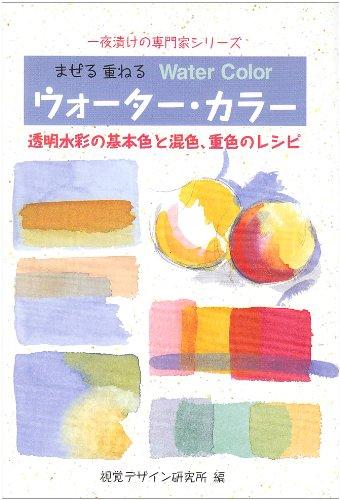 まぜる重ねるウォーター・カラー―透明水彩の基本色と混色、重色のレシピ (一夜漬けの専門家シリーズ)