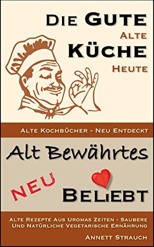 Die gute alte Küche heute - alte Kochbücher neu entdeckt: Alte Rezepte aus Uromas Zeiten - saubere und natürliche vegetarische Ernährung (Alt bewährtes neu bel(i)ebt 1)