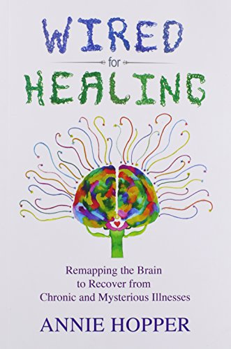 Wired for Healing - Remapping the Brain to Recover from Chronic and Mysterious Illnesses