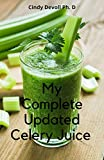 My Complete Updated Celery Juice : Reboot Your Health And Body With This Pure Organic Celery Juice Recipes (English Edition)