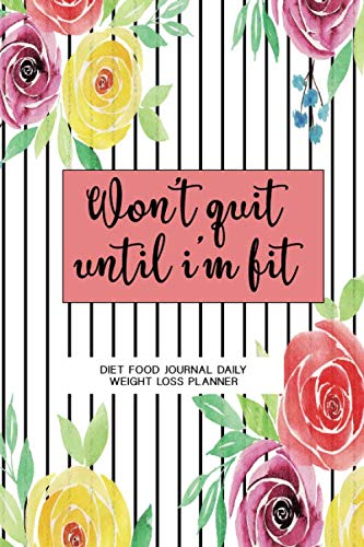 Won't Quit until I'm Fit Diet Food Journal Daily Weight Loss Planner: 90 Days Meal & Exercise Journal, Weight Loss Daily Planner,Tracking Dairy Journal