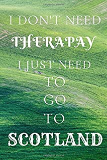 "I DON'T NEED A THERAPY I JUST NEED TO GO TO SCOTLAND NOTEBOOK 6"" * 9"" 120 pages: Travel Journal Scotland: Blank Lined Trav..."