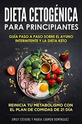 Dieta Cetogénica para Principiantes: Guía Paso a Paso sobre el Ayuno Intermitente y la Dieta Keto. Reinicia tu metabolismo con el Plan de Comidas de 21 día