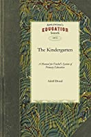 Kindergarten: A Manual for the Introduction of Froebel's System of Primary Education into Public Schools; and for the Use of Mothers and Private Teachers