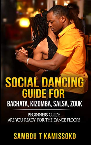SOCIAL DANCING GUIDE FOR BACHATA, KIZOMBA, SALSA, ZOUK: BEGINNERS GUIDE ARE YOU READY FOR THE DANCE FLOOR? (SOCIAL DANCING GUIDE BOOK)