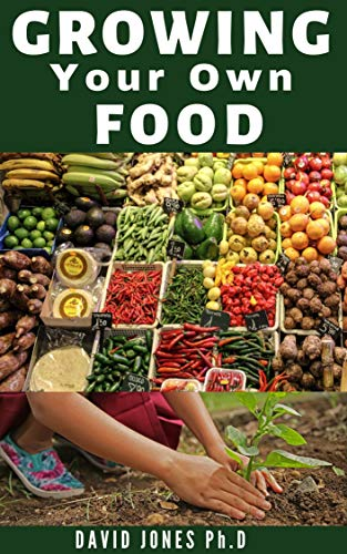 GROWING YOUR OWN FOOD: Step By Step Guide on How to Start, Manage and Growing your Own Food No Matter WhereYyou Live (English Edition)
