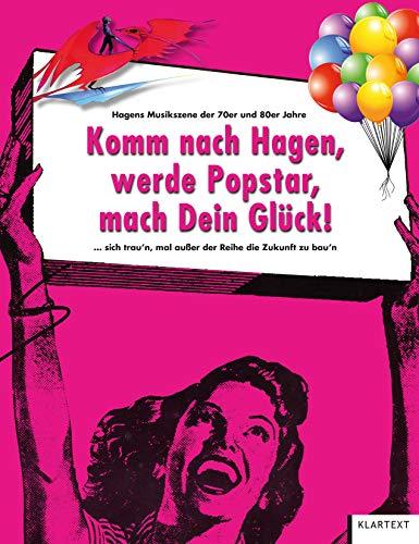 Komm nach Hagen, werde Popstar, mach Dein Glück!: ... sich traun, außer der Reihe, die Zukunft zu bauen. Hagens Musikszene 1975-1985