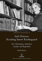 Isak Dinesen Reading Søren Kierkegaard: On Christianity, Seduction, Gender, and Repetition (Germanic Literatures)