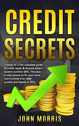 Credit Secrets: 2 books in 1: The Complete Guide to credit repair & dispute letters System (Section 609). The easy 6-step system to fix your score and increase it to +800 quickly and legally in 2021 by [John Morris]