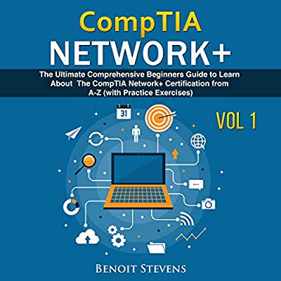 CompTIA Network+: The Ultimate Comprehensive Beginners Guide to Learn About the CompTIA Network+ Certification from A-Z (with Practice Exercises) Vol.1