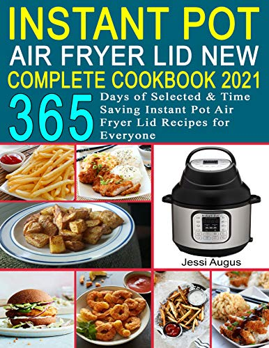 Instant Pot Air Fryer Lid New Complete Cookbook 2021: 365 Days of Selected & Time Saving Instant Pot Air Fryer Lid Recipes for Everyone