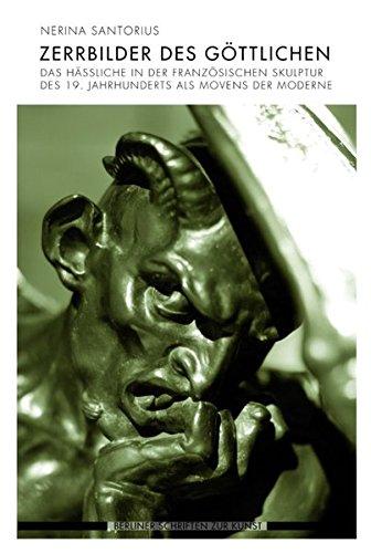 Zerrbilder des Göttlichen. Das Hässliche in der französischen Skulptur des 19. Jahrhunderts als Movens der Moderne (Berliner Schriften zur Kunst)