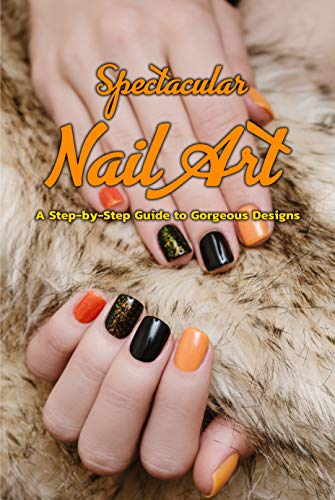 Spectacular Nail Art: A Step-by-Step Guide to Gorgeous Designs: Gift Ideas for Holiday (English Edition)