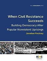 When Civil Resistance Succeeds: Building Democracy After Nonviolent Uprisings