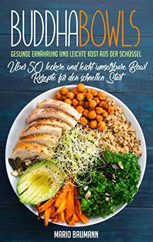 Buddha Bowls: Gesunde Ernährung und leichte Kost aus der Schüssel (Bonus: Über 50 leckere und leicht umsetzbare Bowl Rezepte für den schnellen Start!)