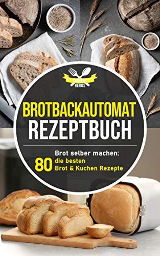 Brotbackautomat Rezeptbuch: Brot selber machen: Die 80 besten Brot & Kuchen Rezepte aus dem Brotbackautomaten (German Edition)