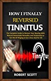 How I Finally Reversed Tinnitus : The Complete Guide to Restore Your Hearing With Natural Homemade...