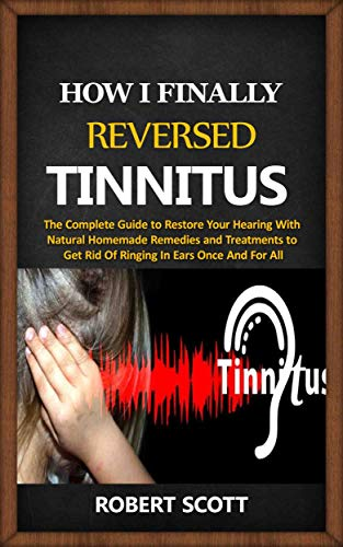 How I Finally Reversed Tinnitus : The Complete Guide to Restore Your Hearing With Natural Homemade Remedies and Treatments to Get Rid Of Ringing In Ears Once And For All (English Edition)