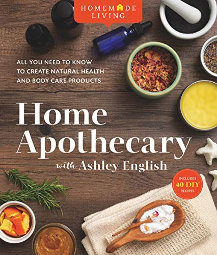 Home Apothecary with Ashley English: All You Need to Know to Create Natural Health and Body Care Products: 1 (Homemade Living)