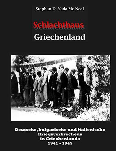 Schlachthaus Griechenland: Deutsche, bulgarische und italienische Kriegsverbrechen in Griechenland 1941 - 1945