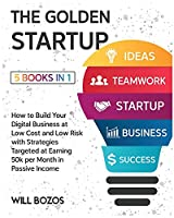 The Golden Startup [5 Books in 1]: How to Build Your Digital Business at Low Cost and Low Risk with Strategies Targeted at Earning 50k per Month in Passive Income