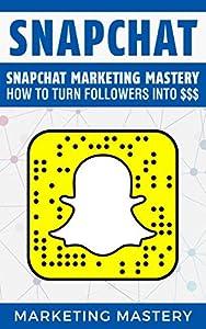 Snapchat: Snapchat Marketing Mastery – How To Turn Your Followers Into $$$ (Instagram,Twitter,LinkedIn,YouTube,Social Media Marketing,Snapchat,Facebook Book 3)
