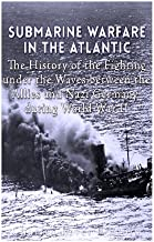 Submarine Warfare in the Atlantic: The History of the Fighting Under the Waves between the Allies and Nazi Germany during World War II