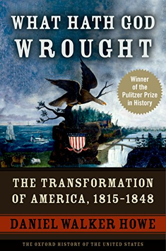 What Hath God Wrought: The Transformation of America, 1815-1848 (Oxford History of the United States Book 5)