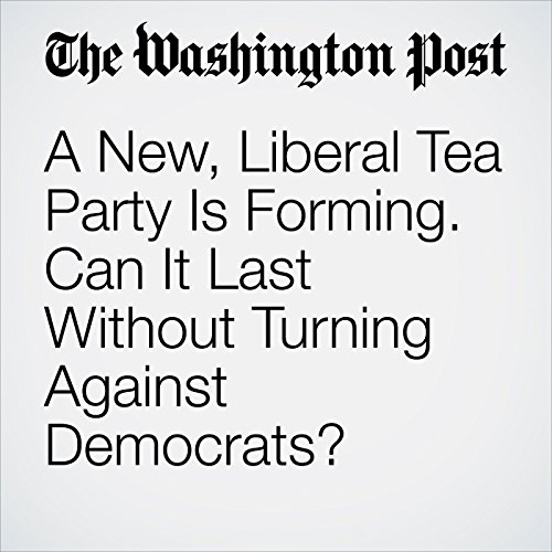 A New, Liberal Tea Party Is Forming. Can It Last Without Turning Against Democrats? copertina
