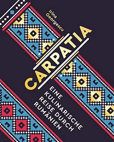 Carpatia: Eine kulinarische Reise durch Rumänien - Das Kochbuch