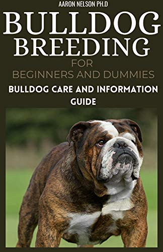 BULLDOG BREEDING FOR BEGINNERS AND DUMMIES: BULLDOG CARE AND INFORMATION GUIDE