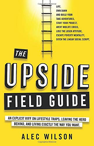 The Upside Field Guide: An Explicit Riff on Lifestyle Traps, Leaving the Herd Behind, and Living Exactly the Way You Want