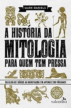 A história da mitologia para quem tem pressa: Do Olho de Hórus ao Minotauro em apenas 200 páginas! (Série Para quem Tem Pressa) por [Mark Daniels]