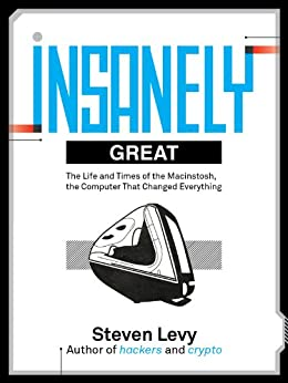 Insanely Great: The Life and Times of Macintosh, the Computer that changed Everything by [Steven Levy]