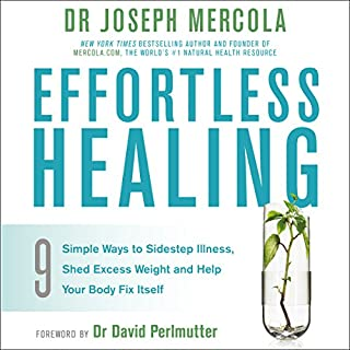 Effortless Healing     9 Simple Ways to Sidestep Illness, Shed Excess Weight and Help Your Body Fix Itself              By:                                                                                                                                 Dr Joseph Mercola                               Narrated by:                                                                                                                                 Dan Woren                      Length: 7 hrs and 46 mins     3 ratings     Overall 5.0