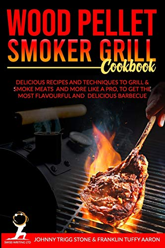 WOOD PELLET SMOKER GRILL COOKBOOK: Delicious Recipes And Techniques To Grill & Smoke Meats And More Like A Pro, To Get The Most Flavourful And Delicious Barbecue.