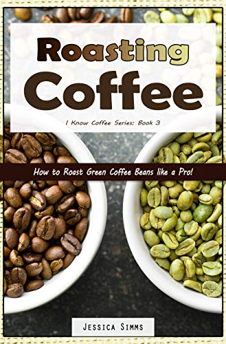 Roasting Coffee: How to Roast Green Coffee Beans like a Pro (I Know Coffee Book 3) by [Jessica Simms]