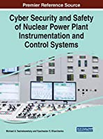 Cyber Security and Safety of Nuclear Power Plant Instrumentation and Control Systems (Advances in Information Security, Privacy, and Ethics)