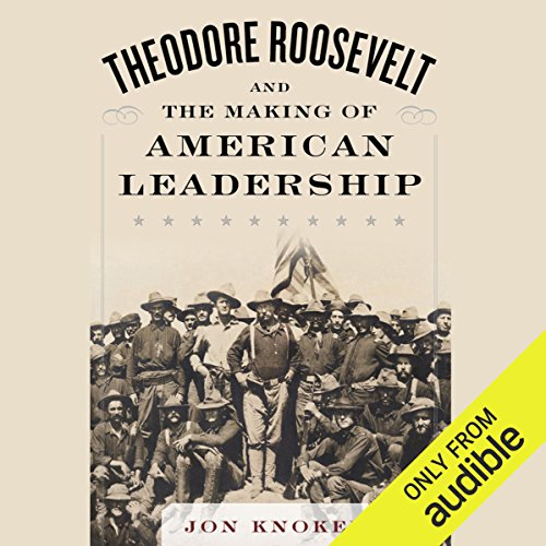 Theodore Roosevelt and the Making of American Leadership                   By:                                                                                                                                 Jon Knokey                               Narrated by:                                                                                                                                 Brian Holsopple                      Length: 15 hrs and 39 mins     8 ratings     Overall 4.8