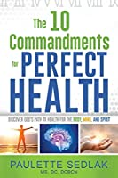 The 10 Commandments for Perfect Health: Discover God's path to Health for the Body, Mind and Spirit