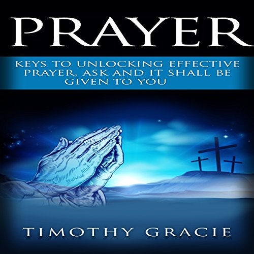Prayer     Keys to Effective Prayer. Ask and It Shall Be Given to You              By:                                                                                                                                 Timothy Gracie                               Narrated by:                                                                                                                                 Mark Christensen                      Length: 3 hrs     3 ratings     Overall 5.0